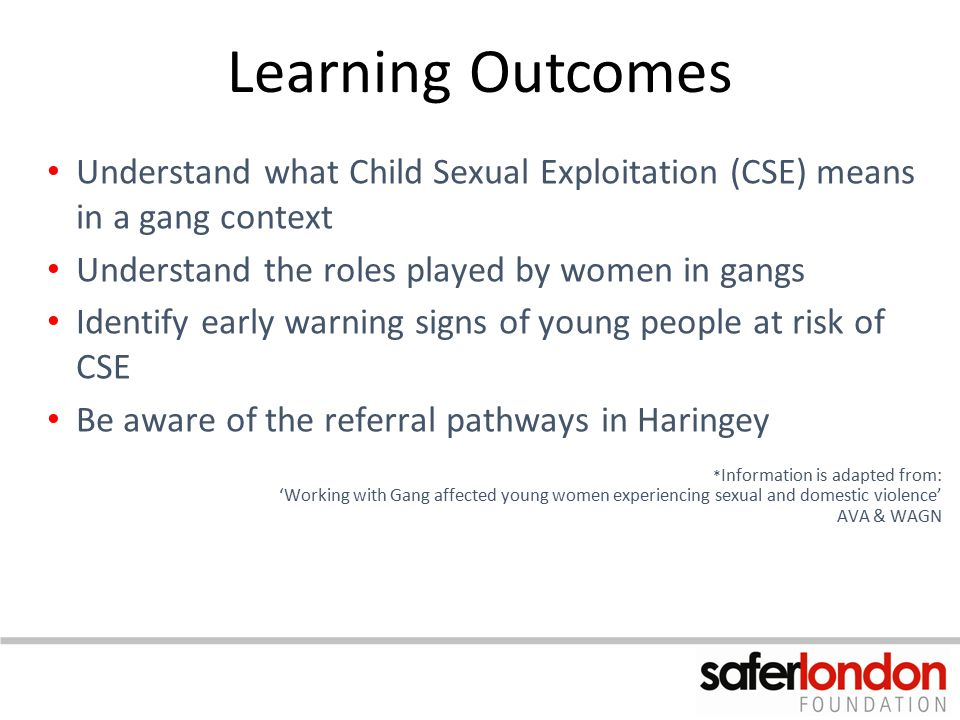 Learning Outcomes Understand what Child Sexual Exploitation (CSE) means in a gang context. Understand the roles played by women in gangs.