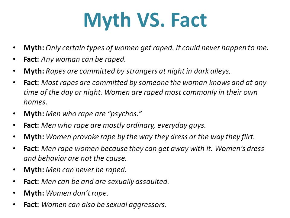 Myth VS. Fact Myth: Only certain types of women get raped. It could never happen to me. Fact: Any woman can be raped.