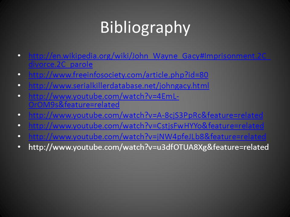 Bibliography http://en.wikipedia.org/wiki/John_Wayne_Gacy#Imprisonment.2C_divorce.2C_parole. http://www.freeinfosociety.com/article.php id=80.