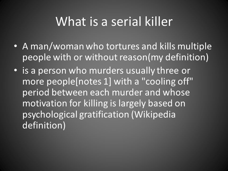 What is a serial killer A man/woman who tortures and kills multiple people with or without reason(my definition)