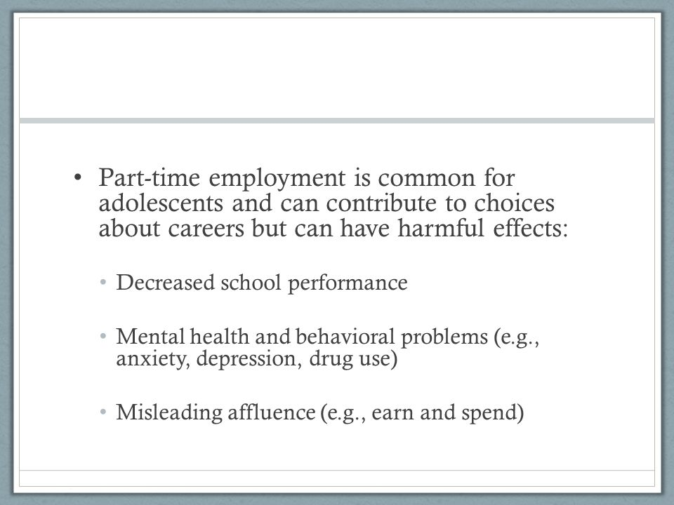 Part-time employment is common for adolescents and can contribute to choices about careers but can have harmful effects: