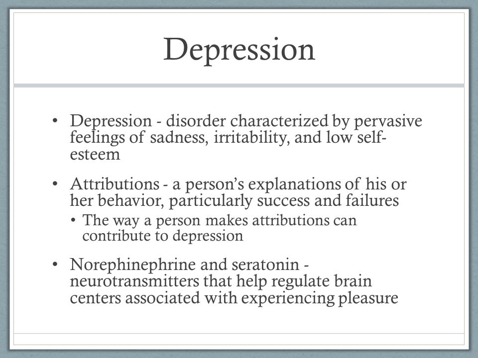 Depression Depression - disorder characterized by pervasive feelings of sadness, irritability, and low self- esteem.