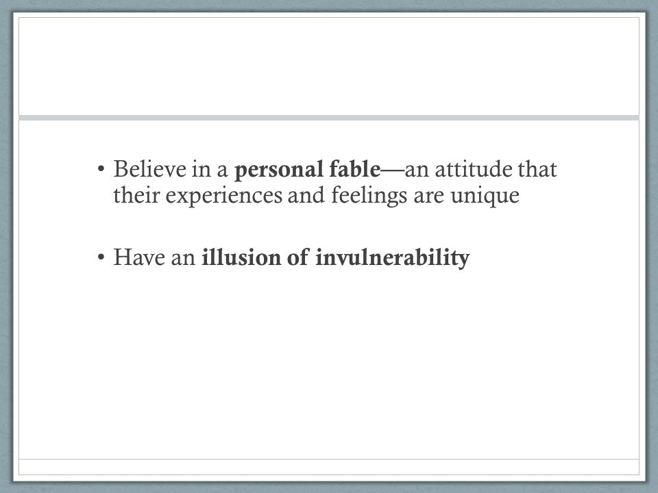 Believe in a personal fable—an attitude that their experiences and feelings are unique