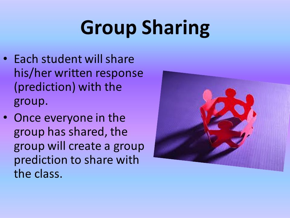 Group Sharing Each student will share his/her written response (prediction) with the group.