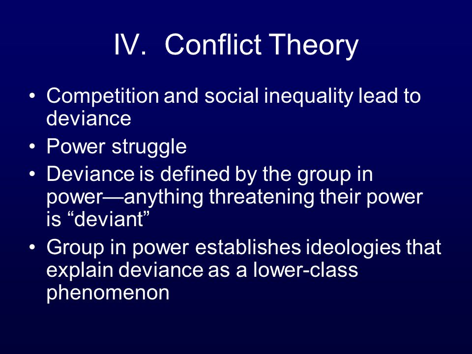 IV. Conflict Theory Competition and social inequality lead to deviance