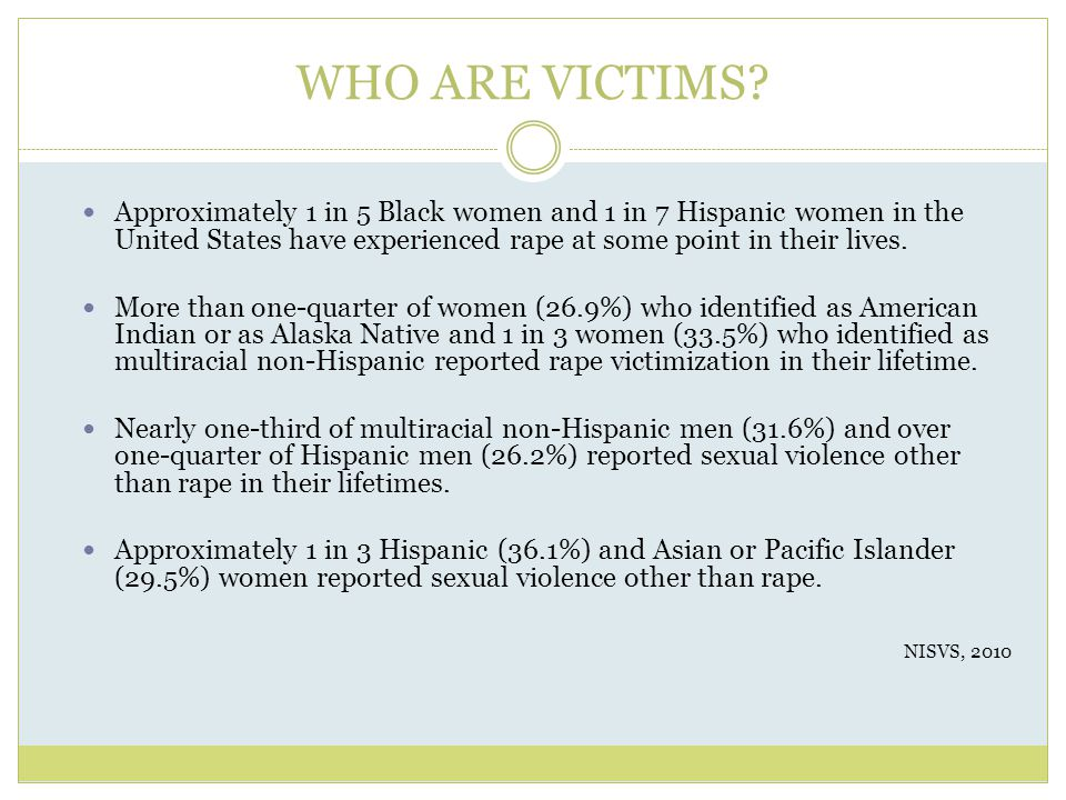 WHO ARE VICTIMS Approximately 1 in 5 Black women and 1 in 7 Hispanic women in the United States have experienced rape at some point in their lives.