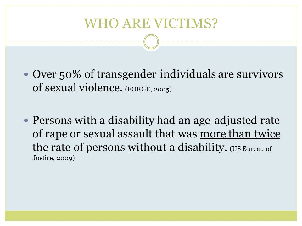 WHO ARE VICTIMS Over 50% of transgender individuals are survivors of sexual violence. (FORGE, 2005)