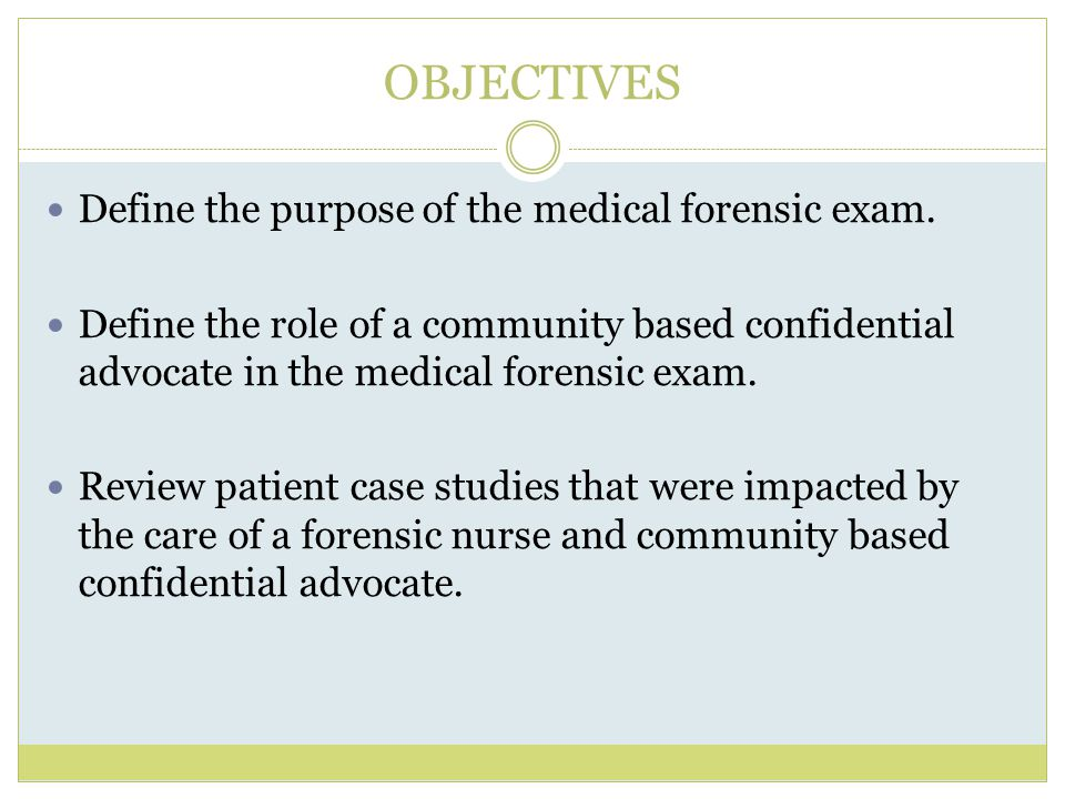 OBJECTIVES Define the purpose of the medical forensic exam.