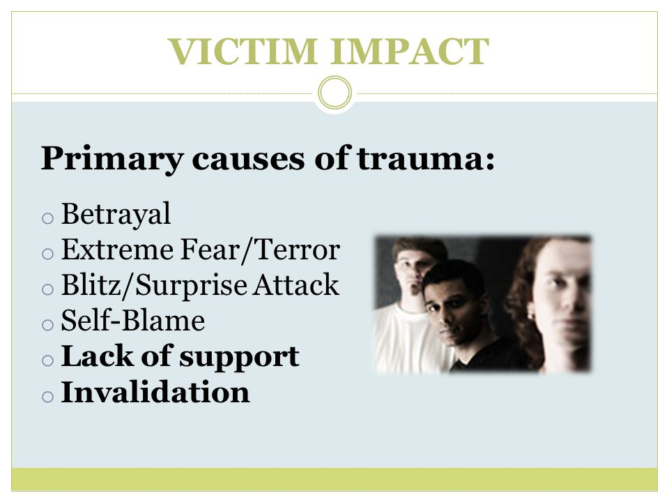 VICTIM IMPACT Primary causes of trauma: Betrayal Extreme Fear/Terror