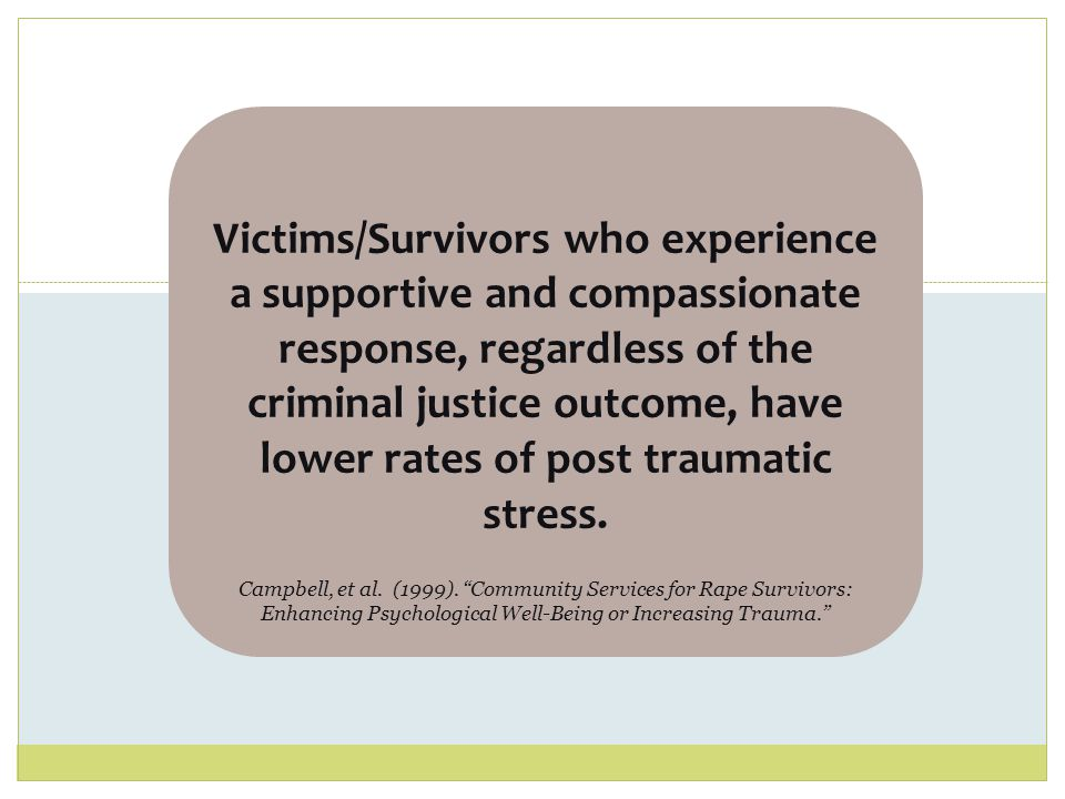 Victims/Survivors who experience a supportive and compassionate response, regardless of the criminal justice outcome, have lower rates of post traumatic stress. Campbell, et al. (1999). Community Services for Rape Survivors: Enhancing Psychological Well-Being or Increasing Trauma.