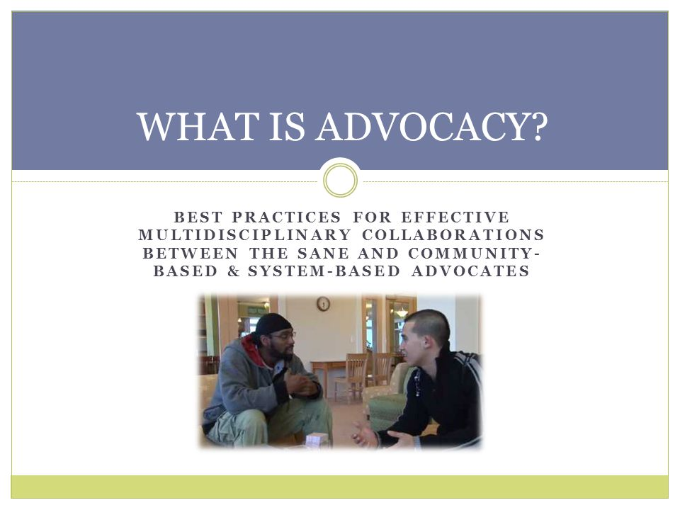 WHAT IS ADVOCACY BEST PRACTICES FOR EFFECTIVE MULTIDISCIPLINARY COLLABORATIONS BETWEEN THE SANE AND Community-Based & system-based ADVOCAtes.