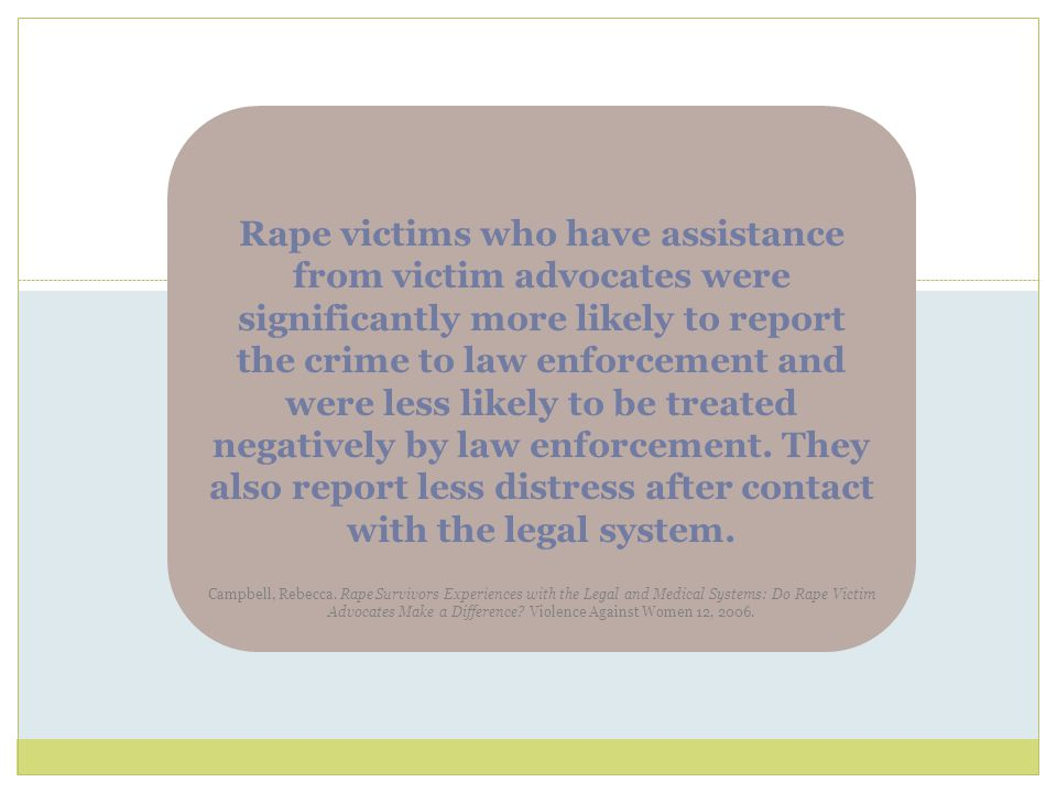 Rape victims who have assistance from victim advocates were significantly more likely to report the crime to law enforcement and were less likely to be treated negatively by law enforcement. They also report less distress after contact with the legal system. Campbell, Rebecca. Rape Survivors Experiences with the Legal and Medical Systems: Do Rape Victim Advocates Make a Difference Violence Against Women 12, 2006.