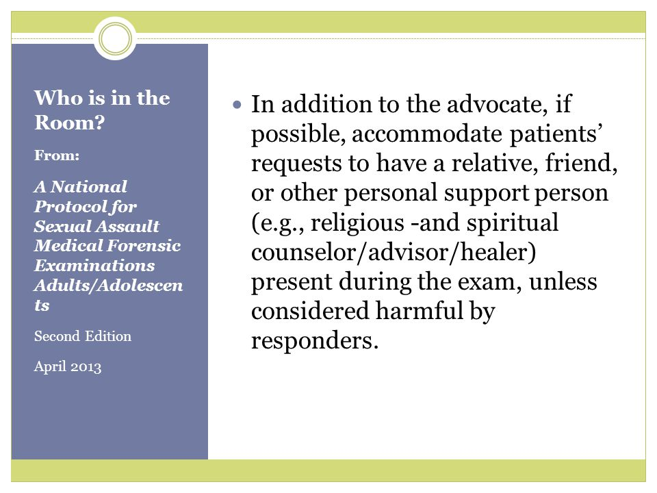 In addition to the advocate, if possible, accommodate patients' requests to have a relative, friend, or other personal support person (e.g., religious -and spiritual counselor/advisor/healer) present during the exam, unless considered harmful by responders.