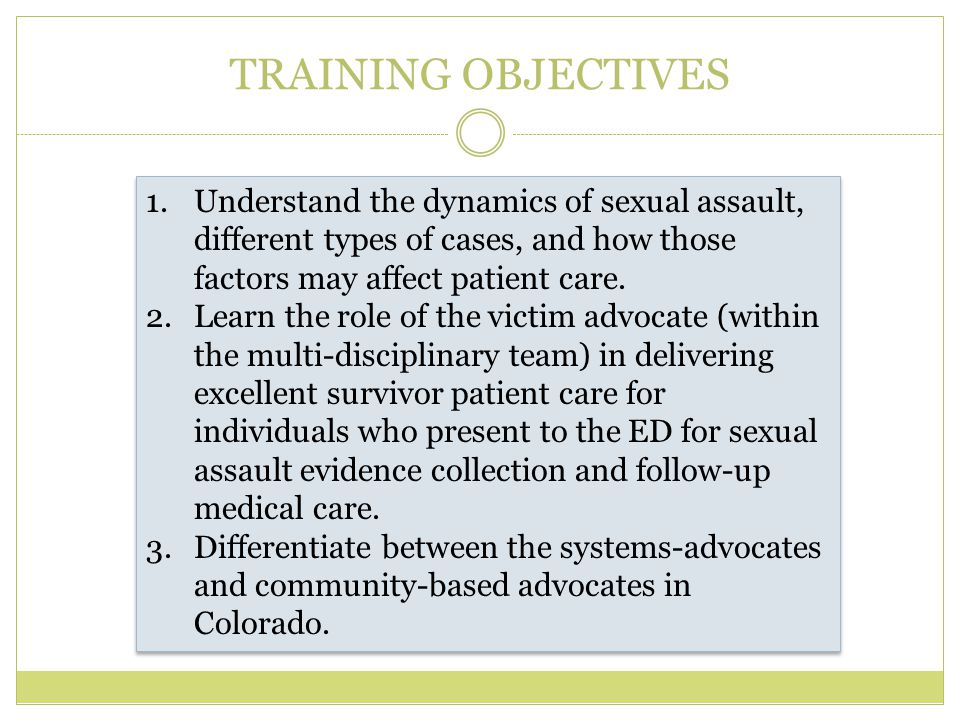 TRAINING OBJECTIVES Understand the dynamics of sexual assault, different types of cases, and how those factors may affect patient care.