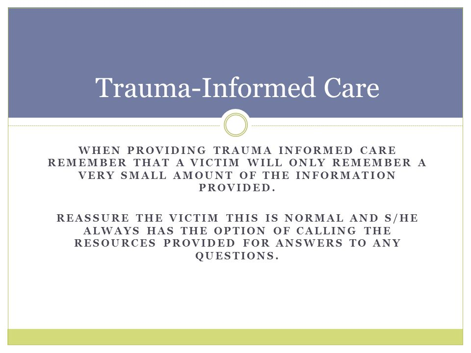Trauma-Informed Care When providing trauma informed care remember that a victim will only remember a very small amount of the information provided.