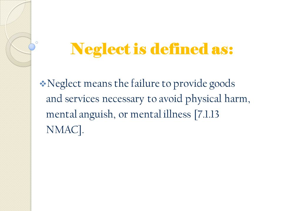 Neglect is defined as: Neglect means the failure to provide goods