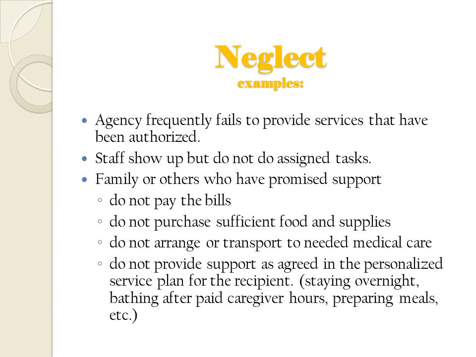 Neglect examples: Agency frequently fails to provide services that have been authorized. Staff show up but do not do assigned tasks.