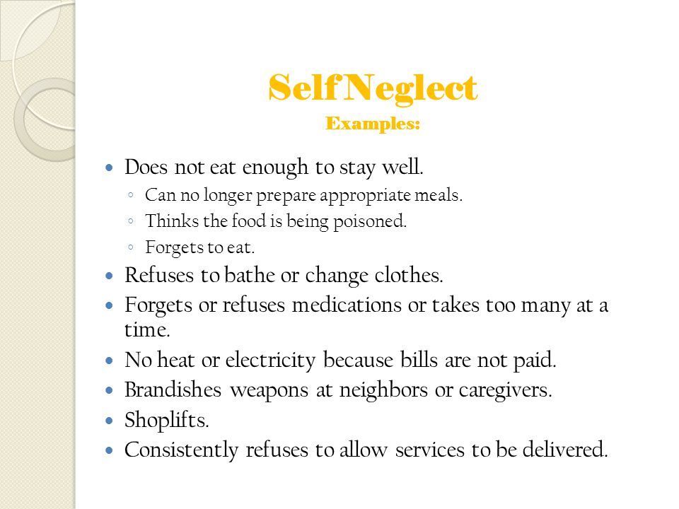 Self Neglect Does not eat enough to stay well.