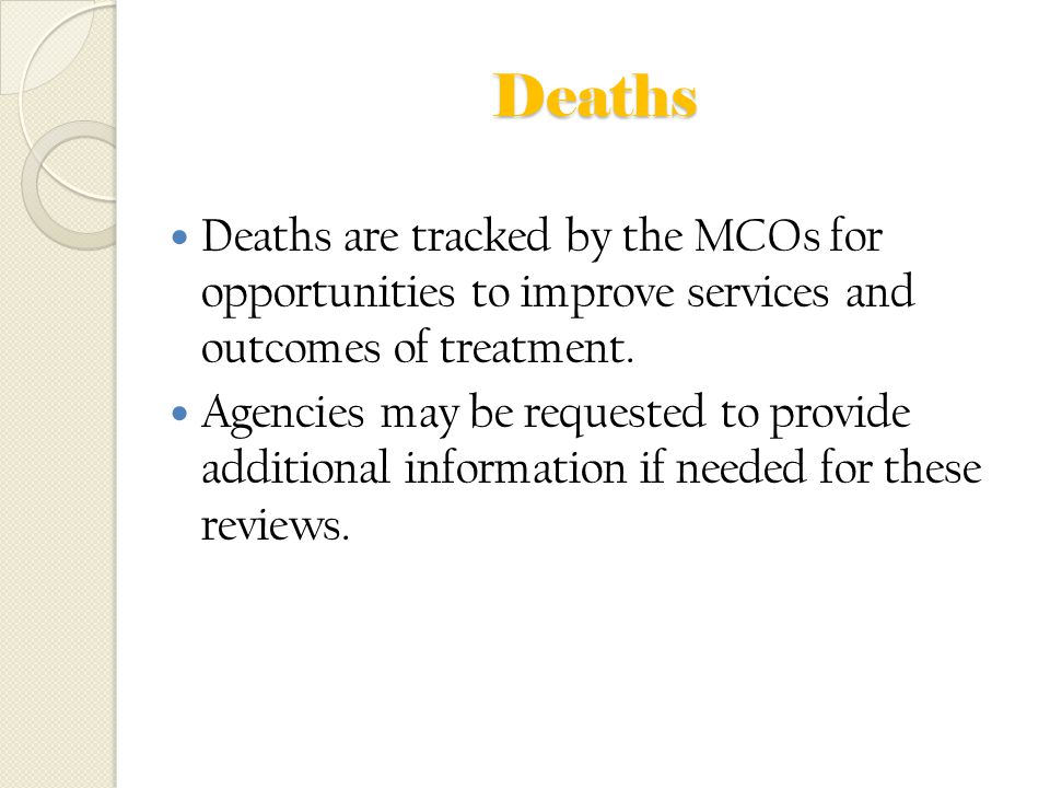 Deaths Deaths are tracked by the MCOs for opportunities to improve services and outcomes of treatment.