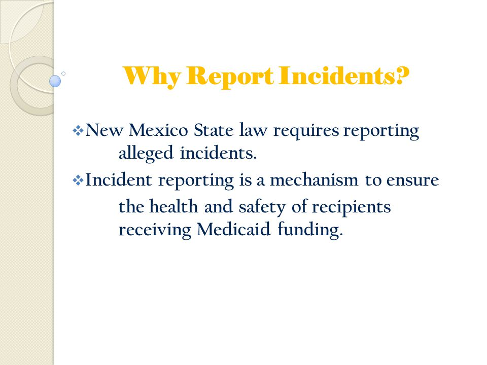 Why Report Incidents New Mexico State law requires reporting alleged incidents. Incident reporting is a mechanism to ensure.