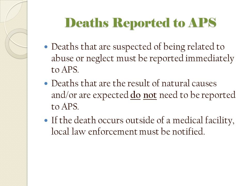 Deaths Reported to APS Deaths that are suspected of being related to abuse or neglect must be reported immediately to APS.