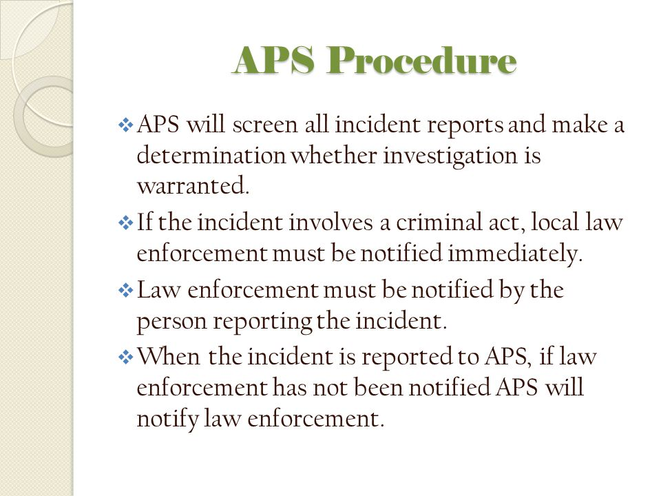 APS Procedure APS will screen all incident reports and make a determination whether investigation is warranted.