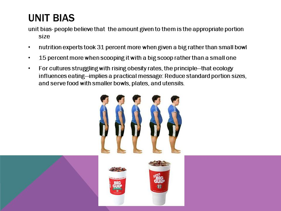 Unit bias unit bias- people believe that the amount given to them is the appropriate portion size.