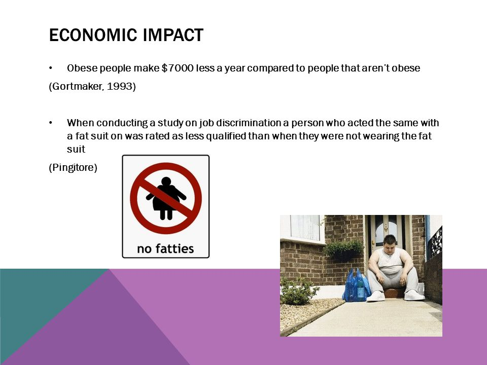 Economic impact Obese people make $7000 less a year compared to people that aren't obese. (Gortmaker, 1993)