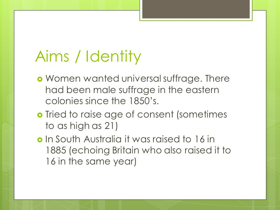 Aims / Identity Women wanted universal suffrage. There had been male suffrage in the eastern colonies since the 1850's.