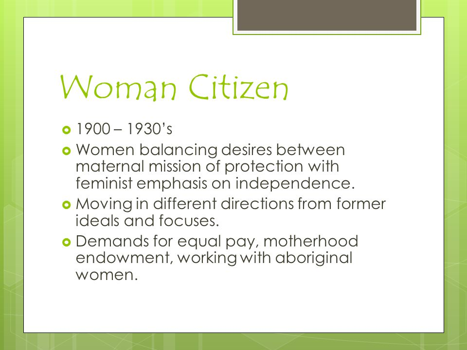 Woman Citizen 1900 – 1930's. Women balancing desires between maternal mission of protection with feminist emphasis on independence.