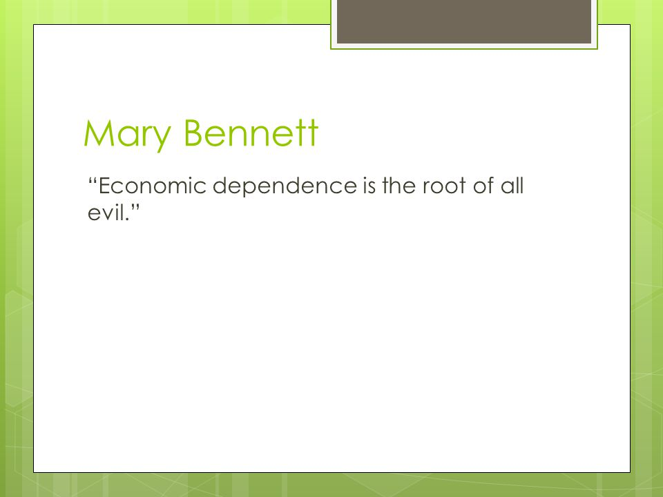 Mary Bennett Economic dependence is the root of all evil.