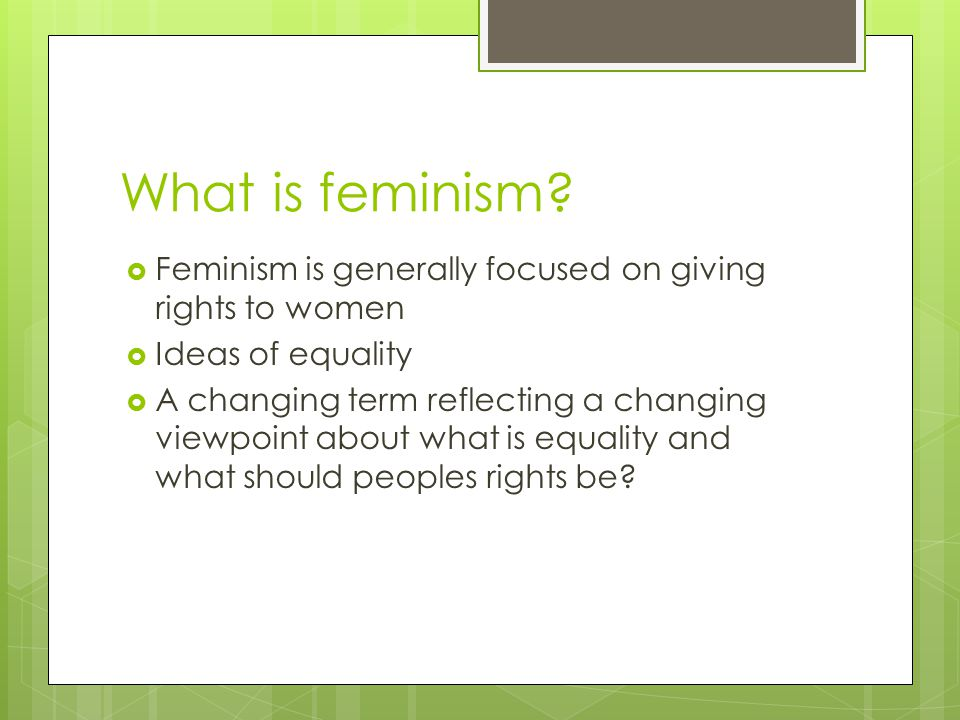 What is feminism Feminism is generally focused on giving rights to women. Ideas of equality.