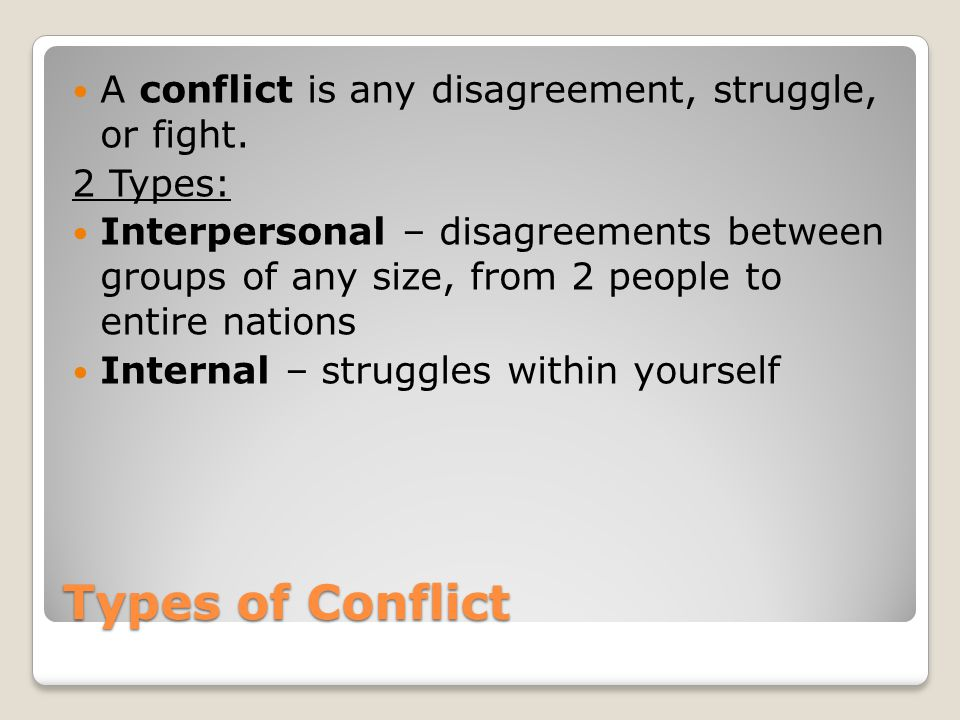 Types of Conflict A conflict is any disagreement, struggle, or fight.