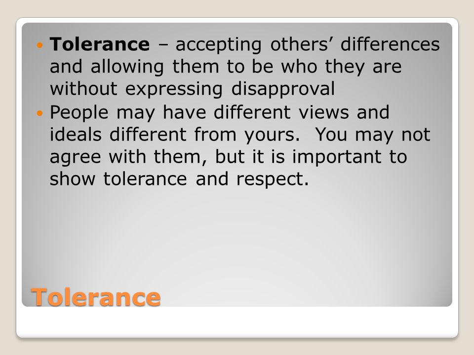 Tolerance – accepting others' differences and allowing them to be who they are without expressing disapproval