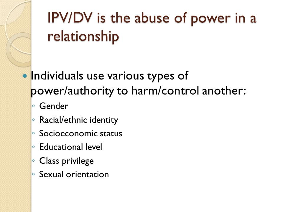IPV/DV is the abuse of power in a relationship