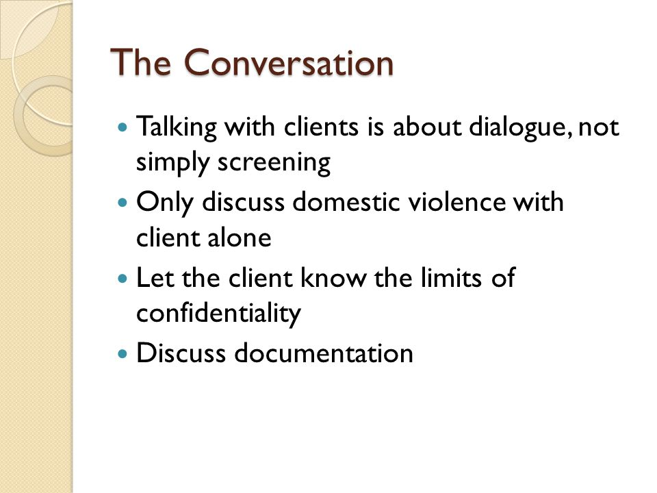 The Conversation Talking with clients is about dialogue, not simply screening. Only discuss domestic violence with client alone.