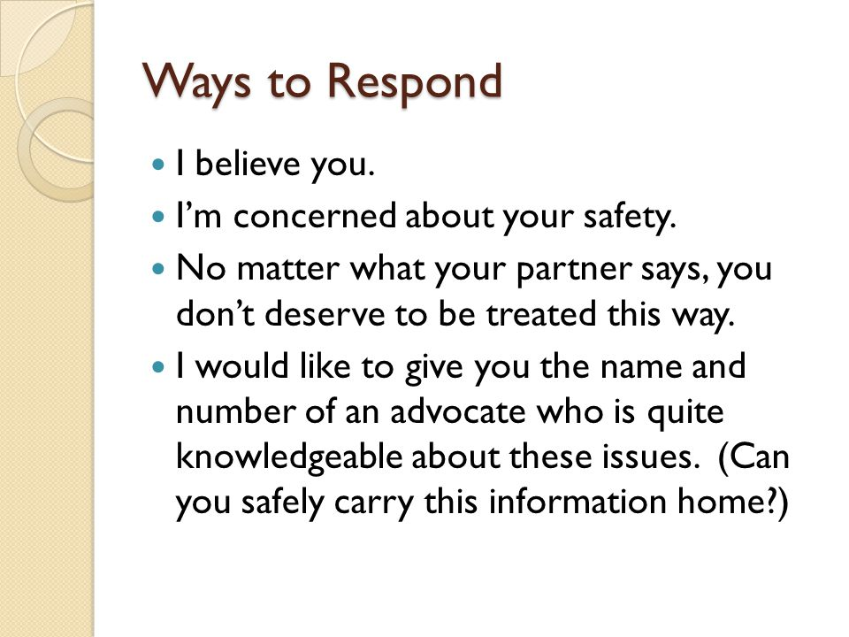 Ways to Respond I believe you. I'm concerned about your safety.