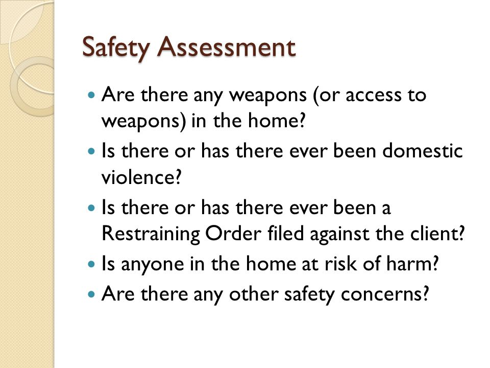 Safety Assessment Are there any weapons (or access to weapons) in the home Is there or has there ever been domestic violence