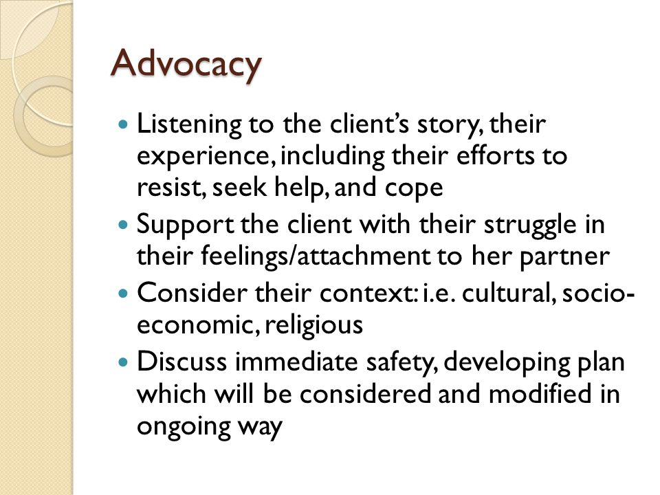 Advocacy Listening to the client's story, their experience, including their efforts to resist, seek help, and cope.
