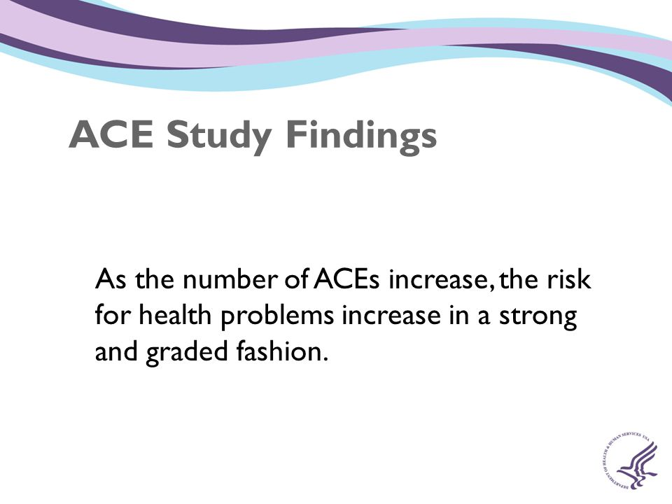 ACE Study Findings As the number of ACEs increase, the risk for health problems increase in a strong and graded fashion.