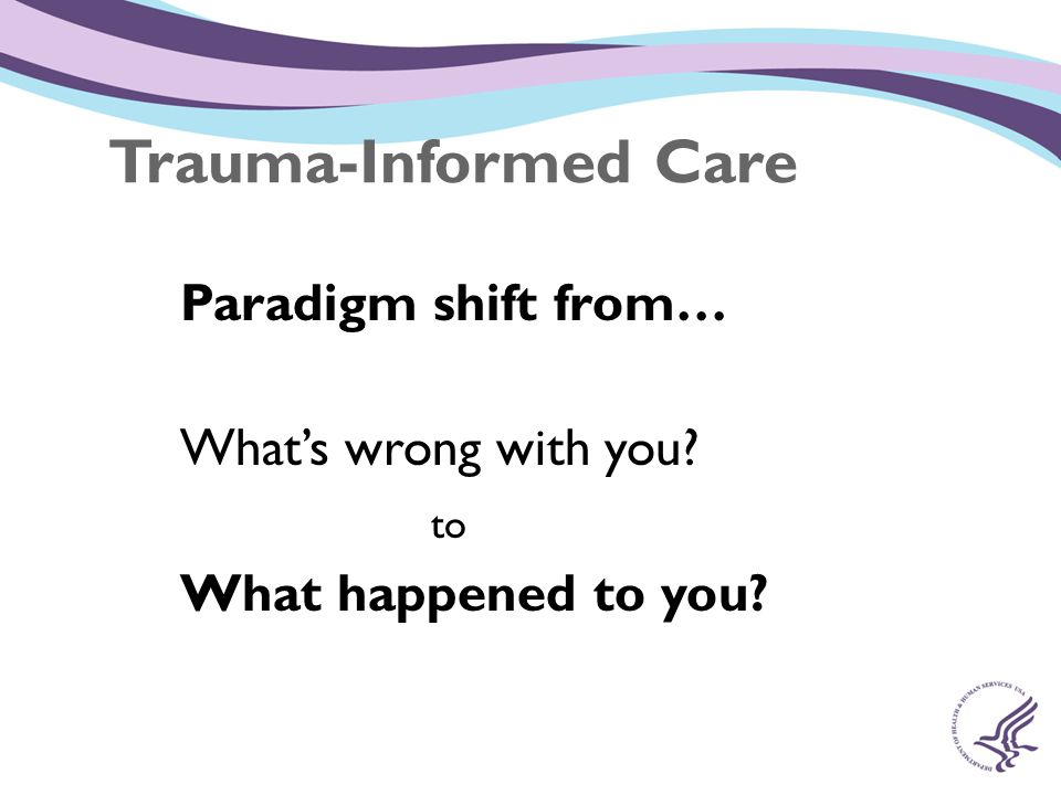 Trauma-Informed Care Paradigm shift from… What's wrong with you to