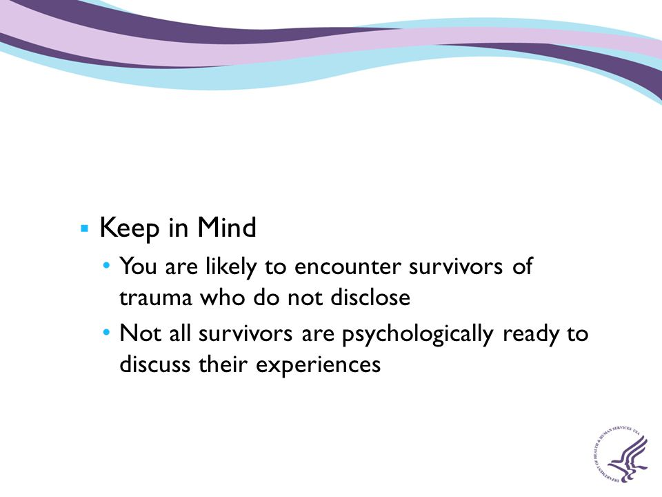 Keep in Mind You are likely to encounter survivors of trauma who do not disclose.