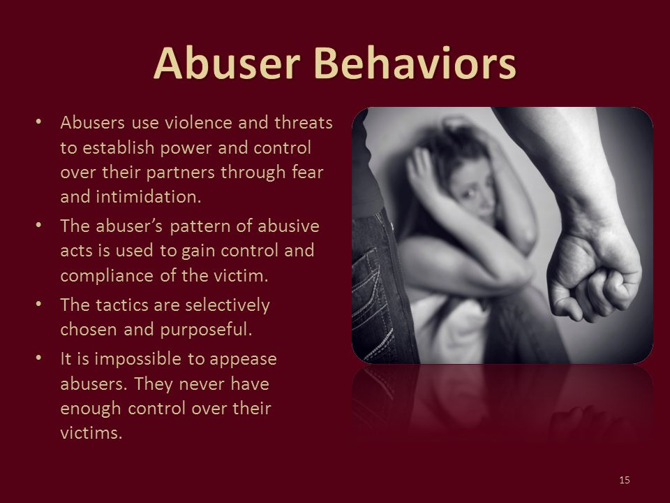 Abuser Behaviors Abusers use violence and threats to establish power and control over their partners through fear and intimidation.