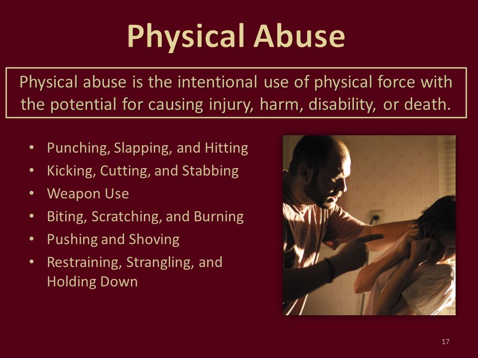 Physical Abuse Physical abuse is the intentional use of physical force with the potential for causing injury, harm, disability, or death.