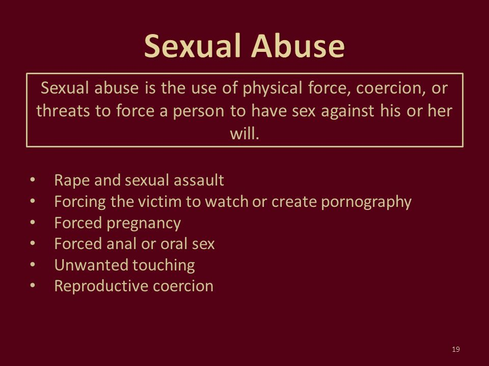Sexual Abuse Sexual abuse is the use of physical force, coercion, or threats to force a person to have sex against his or her will.