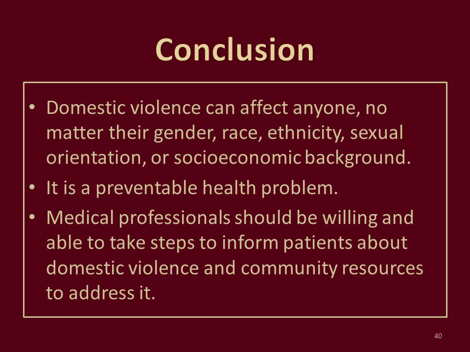 Conclusion Domestic violence can affect anyone, no matter their gender, race, ethnicity, sexual orientation, or socioeconomic background.