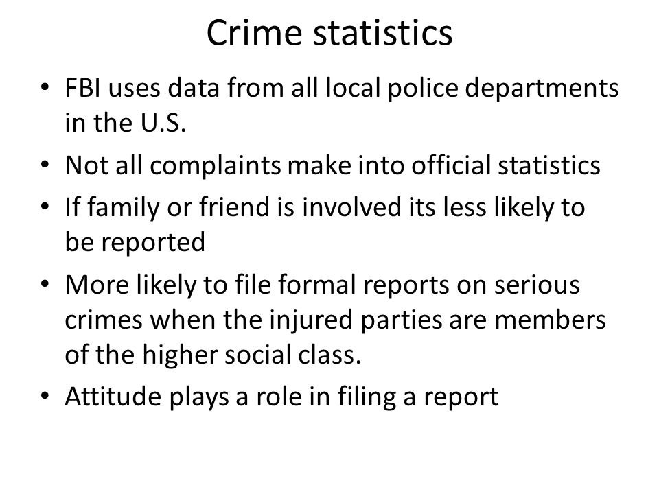 Crime statistics FBI uses data from all local police departments in the U.S. Not all complaints make into official statistics.