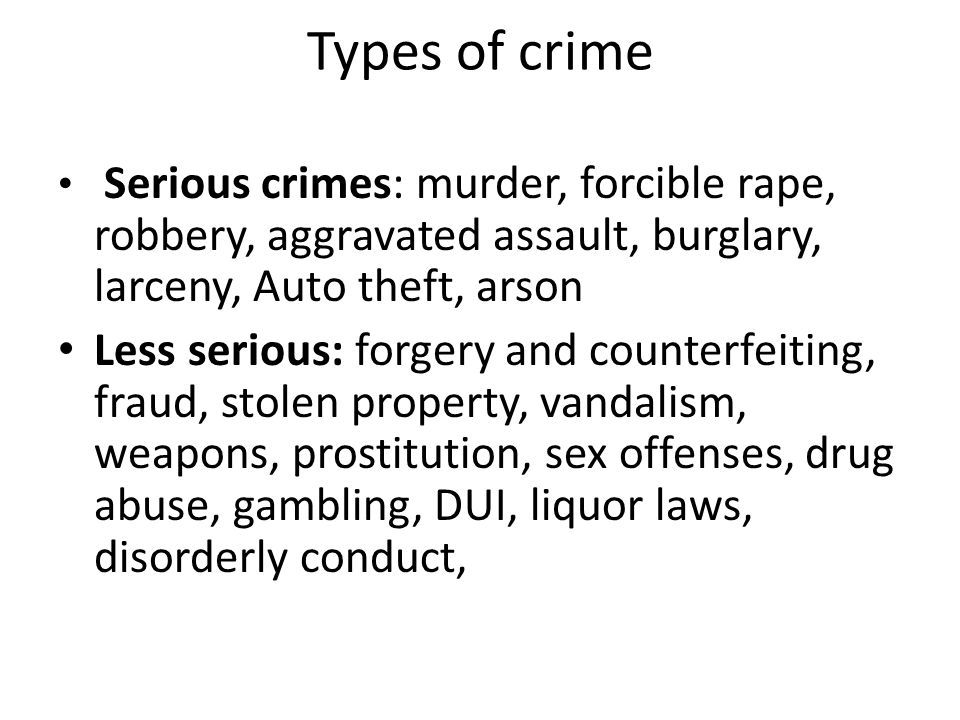 Types of crime Serious crimes: murder, forcible rape, robbery, aggravated assault, burglary, larceny, Auto theft, arson.