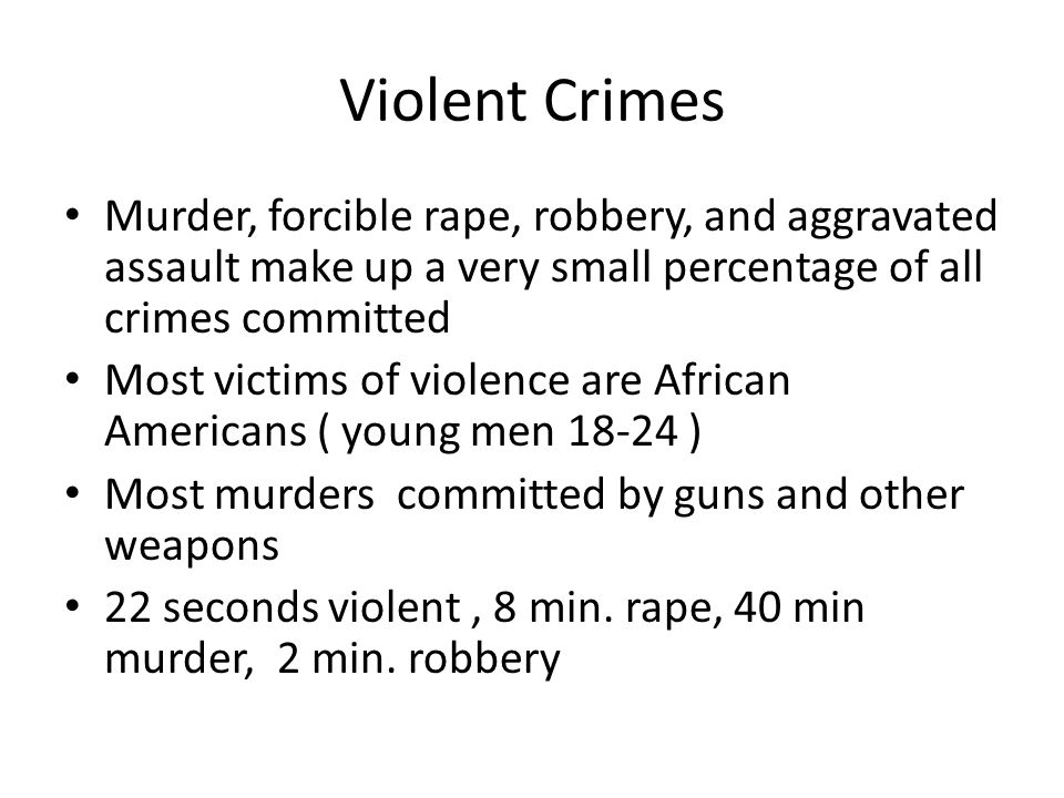 Violent Crimes Murder, forcible rape, robbery, and aggravated assault make up a very small percentage of all crimes committed.