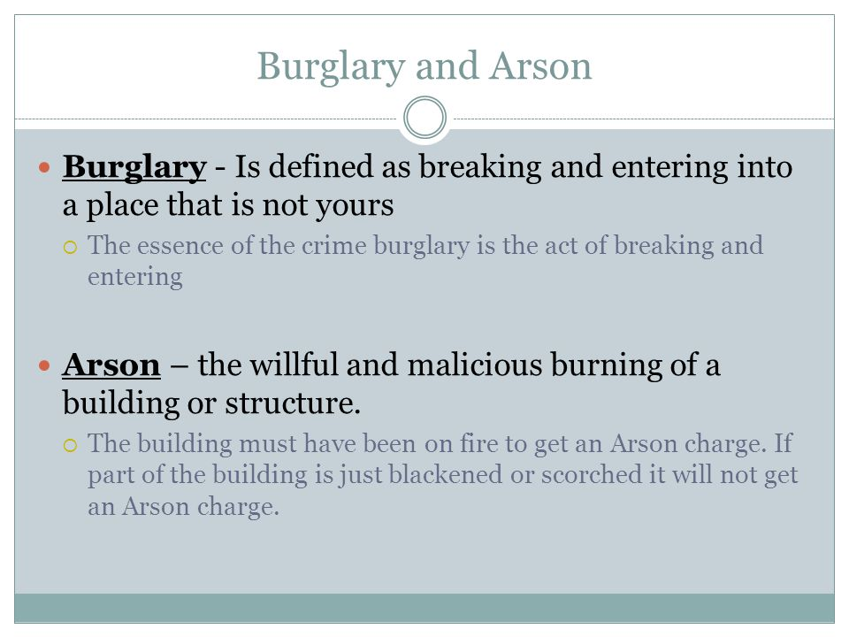Burglary and Arson Burglary - Is defined as breaking and entering into a place that is not yours.